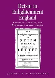 Deism in Enlightenment England: Theology, Politics, and Newtonian Public Science ebook by Jeffrey R. Wigelsworth