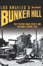 Los Angeles's Bunker Hill - Pulp Fiction's Mean Streets and Film Noir's Ground Zero! ebook by Jim Dawson