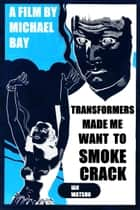 Transformers Made Me Want To Smoke Crack ebook by Ian Watson