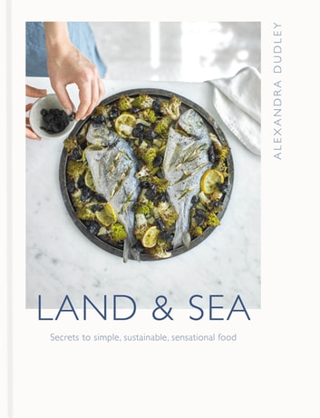 Land & Sea - Secrets to simple, sustainable, sensational food ebook by Alexandra Dudley