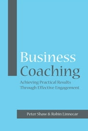 Business Coaching - Achieving Practical Results Through Effective Engagement ebook by Peter J. A. Shaw,Robin Linnecar