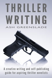 Thriller Writing - A creative writing and self-publishing guide for aspiring thriller novelists ebook by Ash Greenslade