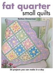 Fat Quarter Small Quilts: 25 Projects You Can Make in a Day ebook by Darlene Zimmerman