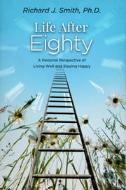 Life After Eighty - A Personal Perspective of Living Well and Staying Happy ebook by PhD Richard J. Smith
