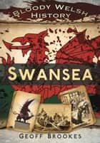 Bloody Welsh History: Swansea ebook by Geoff Brookes