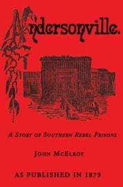 Andersonville: A Story of Rebel Military Prisons ebook by McElroy, John
