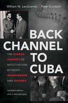 Back Channel to Cuba - The Hidden History of Negotiations between Washington and Havana ebook by William M. LeoGrande, Peter Kornbluh