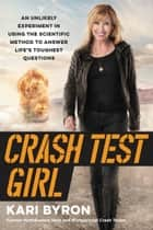 Crash Test Girl - An Unlikely Experiment in Using the Scientific Method to Answer Life's Toughest Questions ebook by Kari Byron
