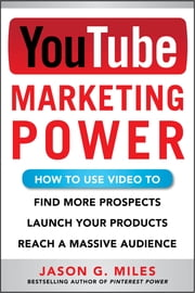 YouTube Marketing Power: How to Use Video to Find More Prospects, Launch Your Products, and Reach a Massive Audience ebook by Jason Miles