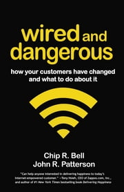 Wired and Dangerous - How Your Customers Have Changed and What to Do About It ebook by Chip R. Bell,John R. Patterson