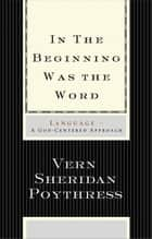 In the Beginning Was the Word: Language ebook by Vern S. Poythress