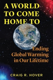 A World to Come Home To - Ending Global Warming in Our Lifetime ebook by Craig R. Hover
