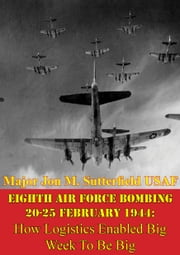 Eighth Air Force Bombing 20-25 February 1944: How Logistics Enabled Big Week To Be Big ebook by Major Jon M. Sutterfield USAF
