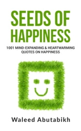 Seeds Of Happiness 1001 Mind Expanding And Heartwarming Quotes On