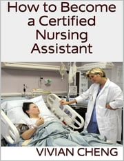 How to Become a Certified Nursing Assistant ebook by Vivian Cheng