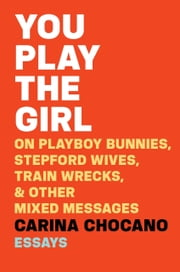 You Play the Girl - On Playboy Bunnies, Stepford Wives, Train Wrecks, & Other Mixed Messages ebook by Carina Chocano