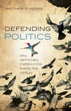 Defending Politics - Why Democracy Matters in the 21st Century ebook by Matthew Flinders