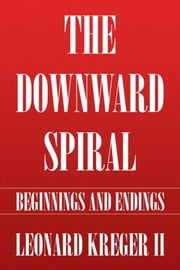 The Downward Spiral - Beginnings and Endings ebook by Leonard Kreger II