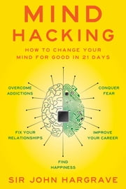 Mind Hacking - How to Change Your Mind for Good in 21 Days ebook by Sir John Hargrave