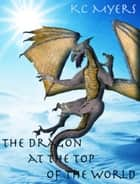 The Dragon at the Top of the World ebook by KC Myers