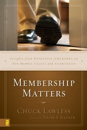 Membership Matters - Insights from Effective Churches on New Member Classes and Assimilation ebook by Chuck Lawless,Thom S. Rainer