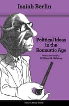 Political Ideas in the Romantic Age - Their Rise and Influence on Modern Thought ebook by Isaiah Berlin, Henry Hardy, Joshua L. Cherniss,...