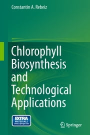 Chlorophyll Biosynthesis and Technological Applications ebook by Constantin A. Rebeiz