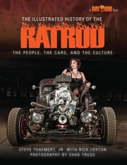 The Illustrated History of the Rat Rod - The People, the Cars, and the Culture ebook by Steve  Thaemert, Jr. ,Rick Loxton