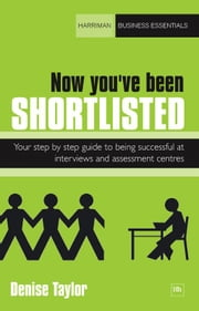 Now you've been shortlisted - Your step-by-step guide to being successful at interviews and assessment centres ebook by Denise Taylor