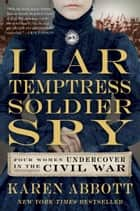 Liar, Temptress, Soldier, Spy - Four Women Undercover in the Civil War ebook by Karen Abbott