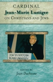 Cardinal Jean-Marie Lustiger on Christians and Jews ebook by Cardinal Jean-Marie Lustiger; Edited by Jean Duchesne