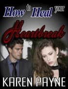 How to Heal Your Heartbreak ebook by Karen Payne