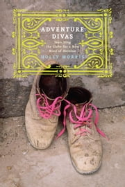 Adventure Divas - Searching the Globe for a New Kind of Heroine ebook by Holly Morris