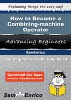 How to Become a Combining-machine Operator ebook by Machelle Fink