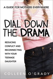 Dial Down the Drama - Reducing Conflict and Reconnecting with Your Teenage Daughter--A Guide for Mothers Everywhere ebook by Colleen O'Grady
