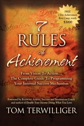 7 Rules of Achievement: From Vision to Action The Complete Guide to Programming Your Internal Success Mechanism - From Vision to Action The Complete Guide to Programming Your Internal Success Mechanism ebook by Tom Terwilliger