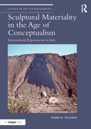 Sculptural Materiality in the Age of Conceptualism - International Experiments in Italy ebook by MarinR. Sullivan