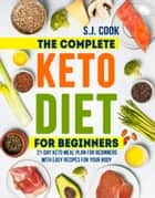 The Complete Keto Diet for Beginners: 21-Day Keto Meal Plan for Beginners With Easy Recipes for Your Body (Keto Diet for Dummies: Keto Diet For Weight Loss: What is the Keto Diet) - The Complete Keto Diet for Beginners: 21-Day Keto Meal Plan for Beginners With Easy Recipes for Your Body ebook by S.J. Cook