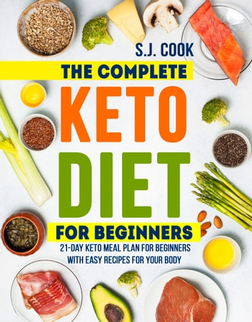 The Complete Keto Diet For Beginners 21 Day Keto Meal Plan For Beginners With Easy Recipes For Your Body Keto Diet For Dummies Keto Diet For Weight