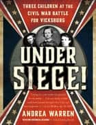 Under Siege! - Three Children at the Civil War Battle for Vicksburg ebook by Andrea Warren