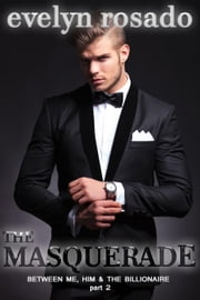 The Masquerade: Between Me, Him And The Billionaire - Part 2 ebook by Evelyn Rosado