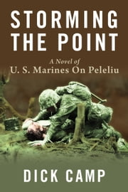 Storming the Point - A Novel of U.S. Marines On Peleliu ebook by Dick Camp