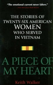 A Piece of My Heart - The Stories of 26 American Women Who Served in Vietnam ebook by Keith Walker