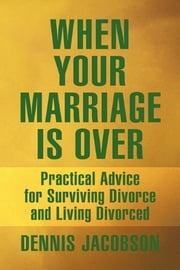 When Your Marriage Is Over - Practical Advice for Surviving Divorce and Living Divorced ebook by Dennis Jacobson