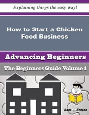 How to Start a Chicken Food Business (Beginners Guide) ebook by Michael Dailey,Sam Enrico