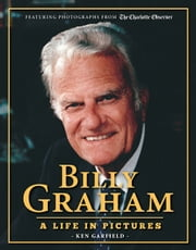 Billy Graham - A Life in Pictures ebook by Ken Garfield,The Charlotte Observer