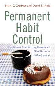Permanent Habit Control - Practitioner's Guide to Using Hypnosis and Other Alternative Health Strategies ebook by Dr. Brian Grodner, PhD, ABPP,David B. Reid, PsyD