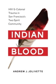 Indian Blood - HIV and Colonial Trauma in San Francisco's Two-Spirit Community ebook by Andrew J. Jolivette