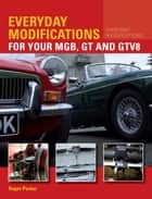 Everyday Modifications for Your MGB, GT and GTV8 - How to Make Your Classic Car Easier to Live With and Enjoy ebook by Roger Parker