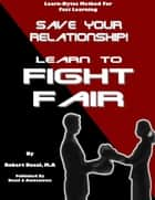 Save Your Relationship By Learning To Fight Fair (Learn-Bytes Series #1) ebook by Robert Bacal